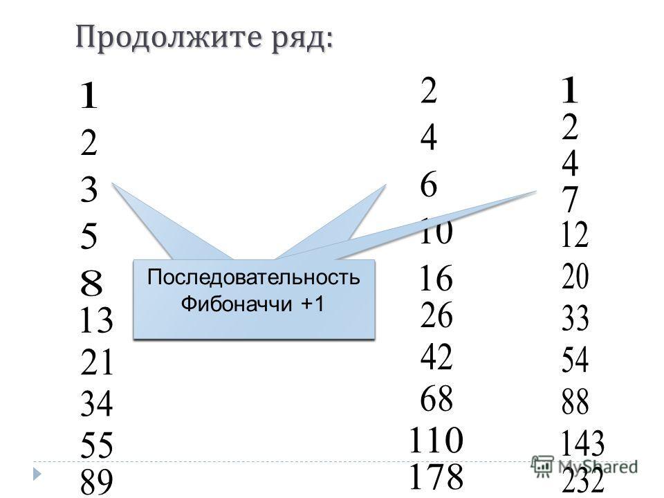 Продолжите ряд : Последовательность Фибоначчи Последовательность Фибоначчи *2 Последовательность Фибоначчи +1