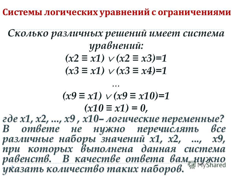 Системы логических уравнений с ограничениями Сколько различных решений имеет система уравнений: (x2 x1) (x2 x3)=1 (x3 x1) (x3 x4)=1... (x9 x1) (x9 x10)=1 (x10 x1) = 0, где x1, x2,..., x9, х10– логические переменные? В ответе не нужно перечислять все