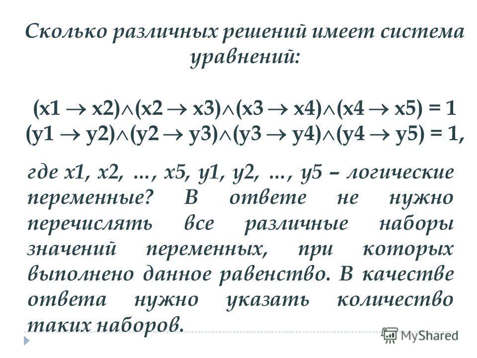 Сколько различных решений имеет система уравнений: (x1 x2) (x2 x3) (x3 x4) (x4 x5) = 1 (у1 у2) (у2 у3) (у3 у4) (у4 у5) = 1, где x1, x2, …, x5, у1, у2, …, у5 – логические переменные? В ответе не нужно перечислять все различные наборы значений переменн