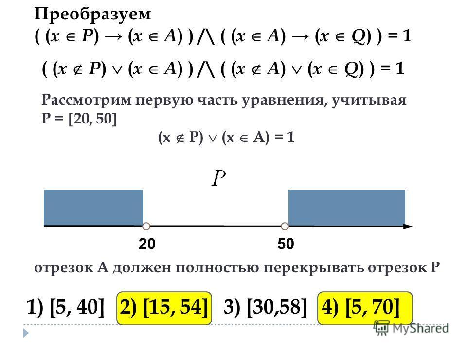 Преобразуем ( ( x P ) ( x А ) ) /\ ( ( x A ) ( x Q ) ) = 1 205050 Рассмотрим первую часть уравнения, учитывая Р = 20, 50 (х Р) (х А) = 1 отрезок A должен полностью перекрывать отрезок P 1) [5, 40] 2) [15, 54] 3) [30,58] 4) [5, 70]