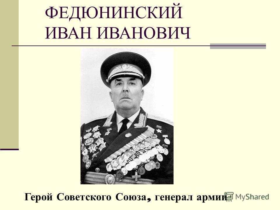 ФЕДЮНИНСКИЙ ИВАН ИВАНОВИЧ Герой Советского Союза, генерал армии