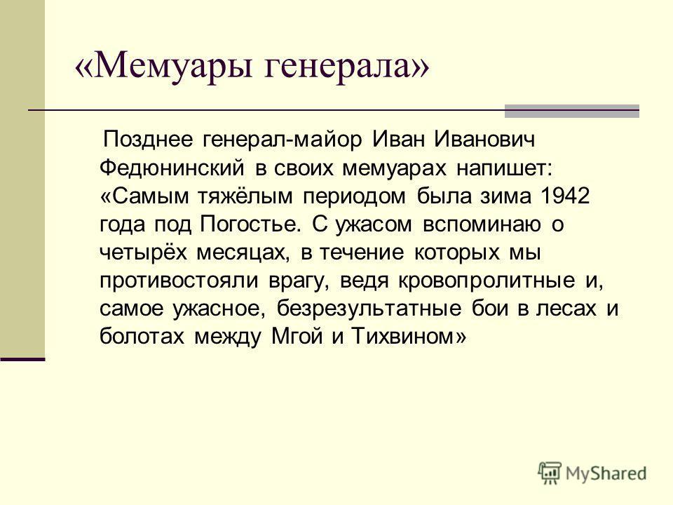 «Мемуары генерала» Позднее генерал-майор Иван Иванович Федюнинский в своих мемуарах напишет: «Самым тяжёлым периодом была зима 1942 года под Погостье. С ужасом вспоминаю о четырёх месяцах, в течение которых мы противостояли врагу, ведя кровопролитные