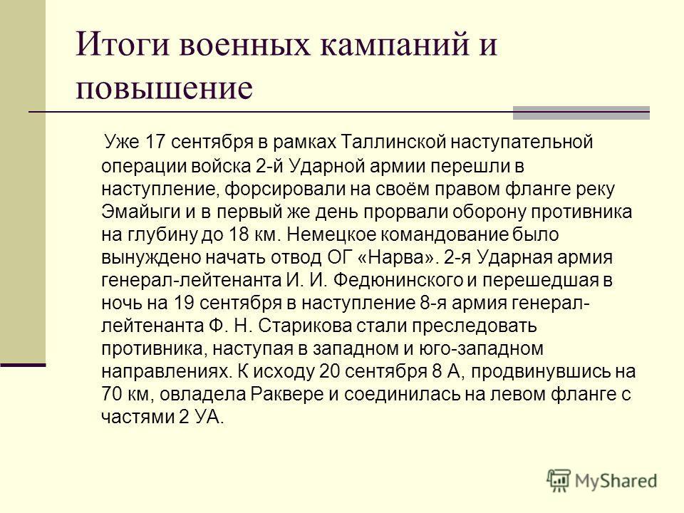 Итоги военных кампаний и повышение Уже 17 сентября в рамках Таллинской наступательной операции войска 2-й Ударной армии перешли в наступление, форсировали на своём правом фланге реку Эмайыги и в первый же день прорвали оборону противника на глубину д