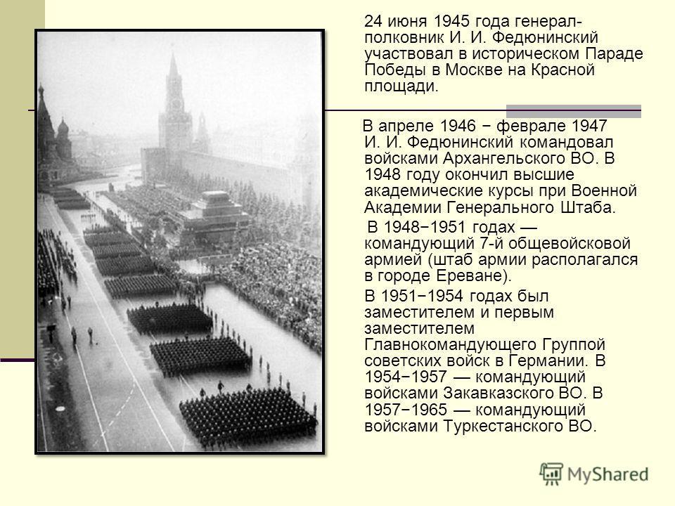 24 июня 1945 года генерал- полковник И. И. Федюнинский участвовал в историческом Параде Победы в Москве на Красной площади. В апреле 1946 феврале 1947 И. И. Федюнинский командовал войсками Архангельского ВО. В 1948 году окончил высшие академические к
