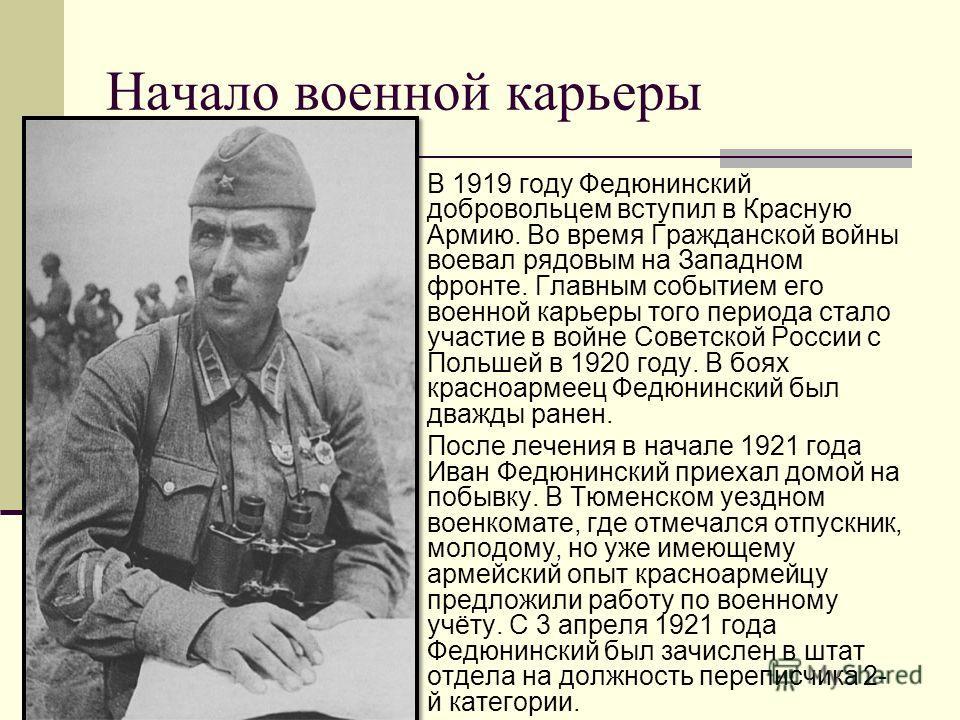 Начало военной карьеры В 1919 году Федюнинский добровольцем вступил в Красную Армию. Во время Гражданской войны воевал рядовым на Западном фронте. Главным событием его военной карьеры того периода стало участие в войне Советской России с Польшей в 19