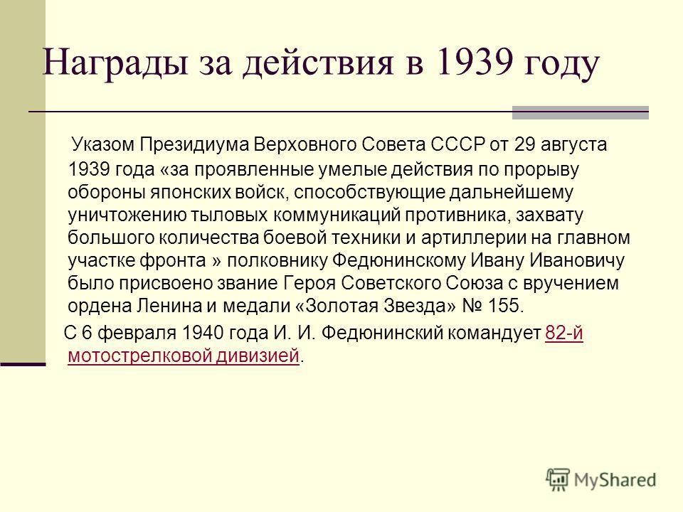 Награды за действия в 1939 году Указом Президиума Верховного Совета СССР от 29 августа 1939 года «за проявленные умелые действия по прорыву обороны японских войск, способствующие дальнейшему уничтожению тыловых коммуникаций противника, захвату большо