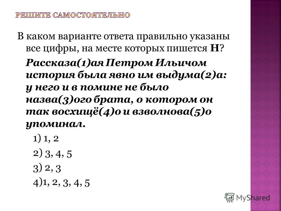 В каком варианте ответа правильно указаны все цифры, на месте которых пишется Н? Рассказа(1)ая Петром Ильичом история была явно им выдума(2)а: у него и в помине не было назва(3)ого брата, о котором он так восхищё(4)о и взволнова(5)о упоминал. 1) 1, 2