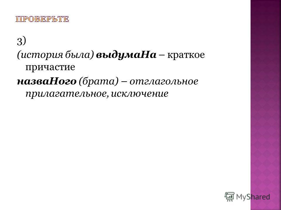 3) (история была) выдумаНа – краткое причастие назваНого (брата) – отглагольное прилагательное, исключение