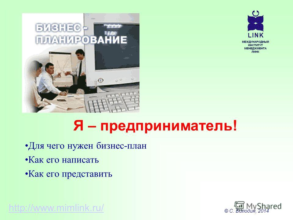 © С. Володин, 2014 Для чего нужен бизнес-план Как его написать Как его представить Я – предприниматель! http://www.mimlink.ru/