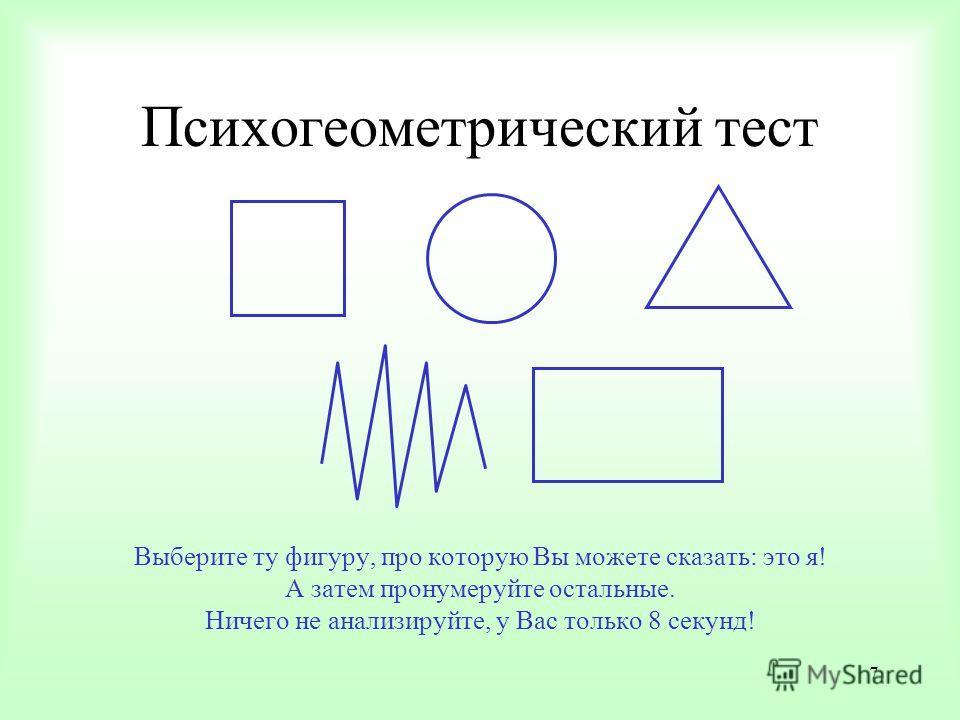 7 Психогеометрический тест Выберите ту фигуру, про которую Вы можете сказать: это я! А затем пронумеруйте остальные. Ничего не анализируйте, у Вас только 8 секунд!