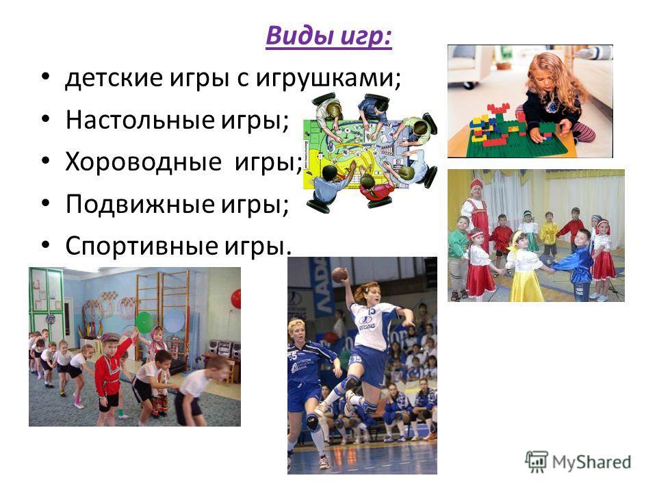 Виды игр: детские игры с игрушками; Настольные игры; Хороводные игры; Подвижные игры; Спортивные игры.
