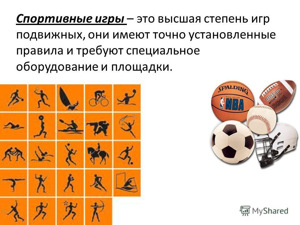 Спортивные игры – это высшая степень игр подвижных, они имеют точно установленные правила и требуют специальное оборудование и площадки.
