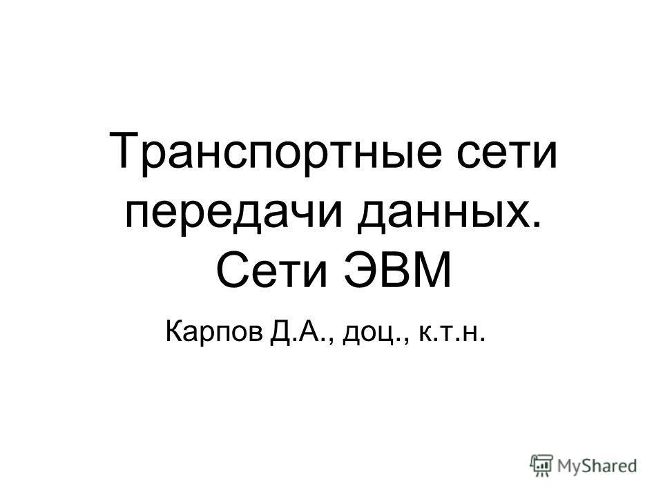 Транспортные сети передачи данных. Сети ЭВМ Карпов Д.А., доц., к.т.н.