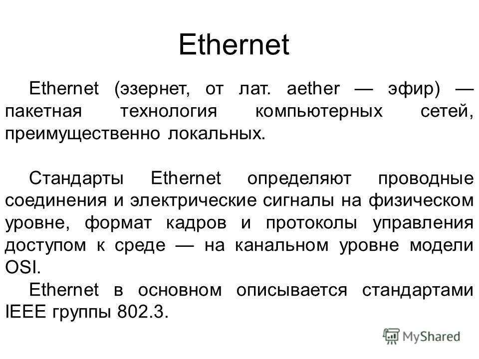 Ethernet Ethernet (эзернет, от лат. aether эфир) пакетная технология компьютерных сетей, преимущественно локальных. Стандарты Ethernet определяют проводные соединения и электрические сигналы на физическом уровне, формат кадров и протоколы управления
