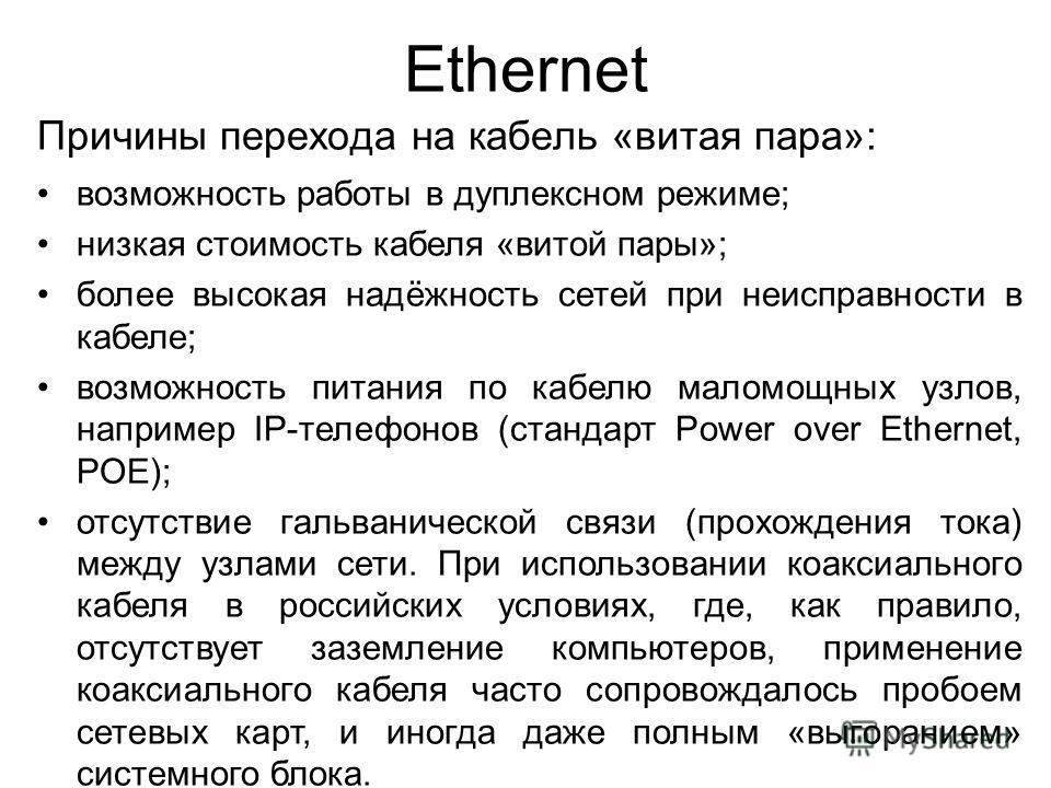 Ethernet Причины перехода на кабель «витая пара»: возможность работы в дуплексном режиме; низкая стоимость кабеля «витой пары»; более высокая надёжность сетей при неисправности в кабеле; возможность питания по кабелю маломощных узлов, например IP-тел