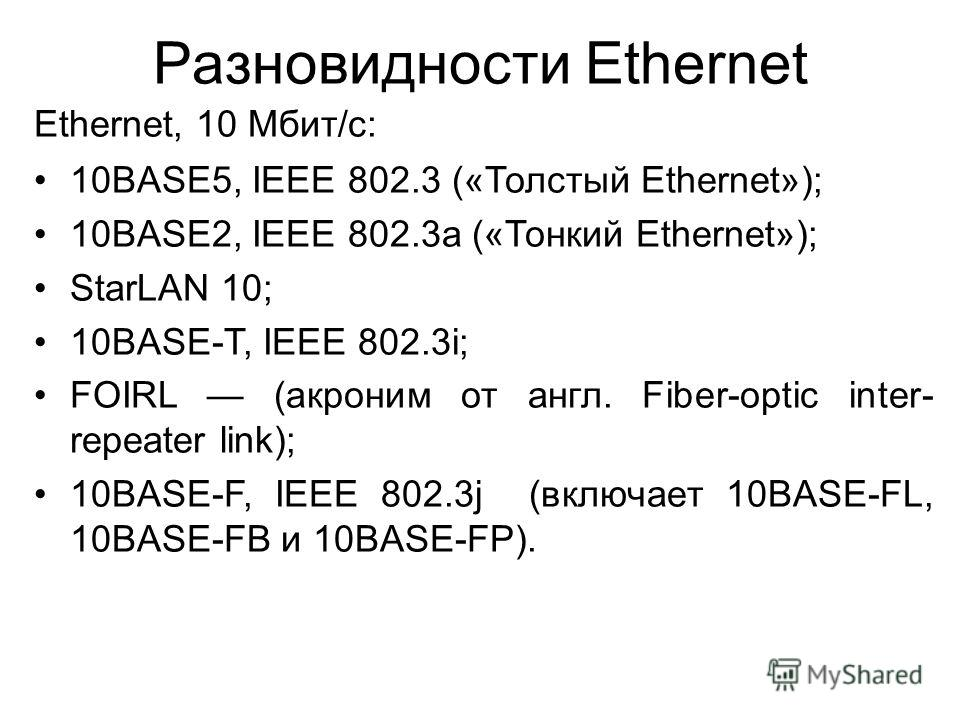 Разновидности Ethernet Ethernet, 10 Мбит/с: 10BASE5, IEEE 802.3 («Толстый Ethernet»); 10BASE2, IEEE 802.3a («Тонкий Ethernet»); StarLAN 10; 10BASE-T, IEEE 802.3i; FOIRL (акроним от англ. Fiber-optic inter- repeater link); 10BASE-F, IEEE 802.3j (включ