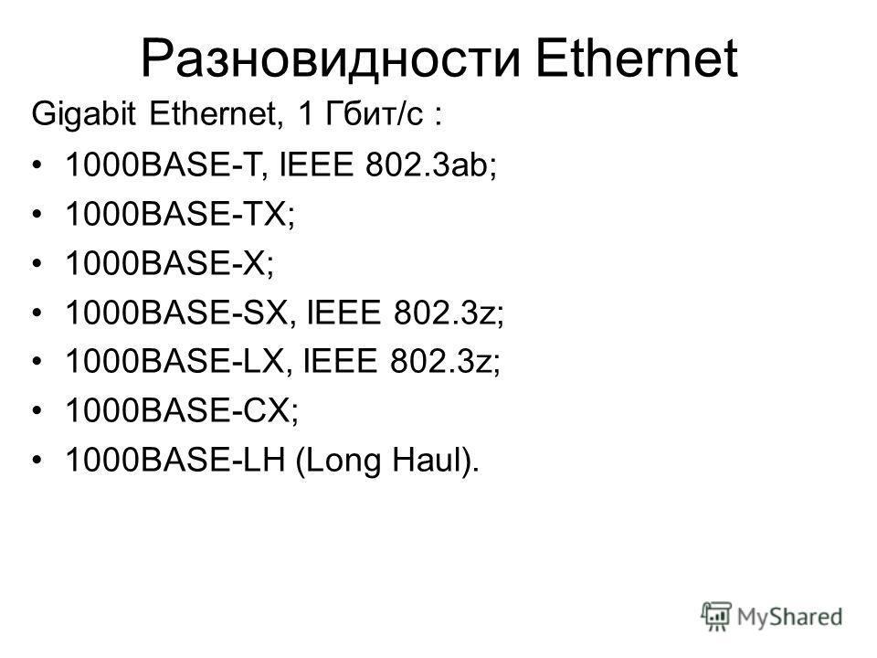 Разновидности Ethernet Gigabit Ethernet, 1 Гбит/с : 1000BASE-T, IEEE 802.3ab; 1000BASE-TX; 1000BASE-X; 1000BASE-SX, IEEE 802.3z; 1000BASE-LX, IEEE 802.3z; 1000BASE-CX; 1000BASE-LH (Long Haul).