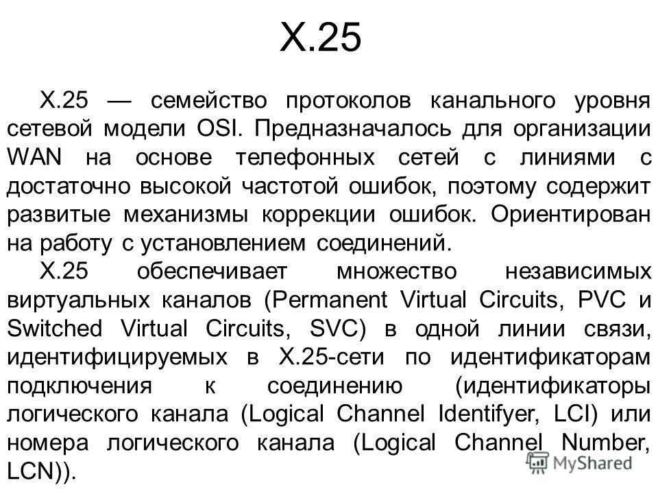 X.25 X.25 семейство протоколов канального уровня сетевой модели OSI. Предназначалось для организации WAN на основе телефонных сетей с линиями с достаточно высокой частотой ошибок, поэтому содержит развитые механизмы коррекции ошибок. Ориентирован на