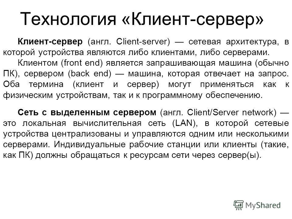 Технология «Клиент-сервер» Клиент-сервер (англ. Client-server) сетевая архитектура, в которой устройства являются либо клиентами, либо серверами. Клиентом (front end) является запрашивающая машина (обычно ПК), сервером (back end) машина, которая отве