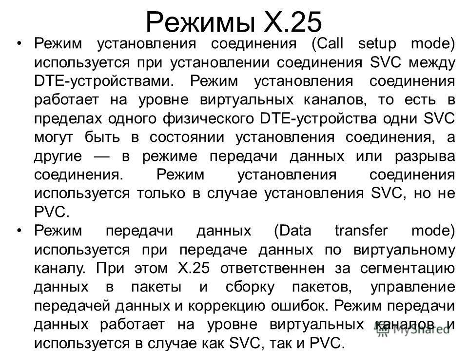 Режимы X.25 Режим установления соединения (Call setup mode) используется при установлении соединения SVC между DTE-устройствами. Режим установления соединения работает на уровне виртуальных каналов, то есть в пределах одного физического DTE-устройств