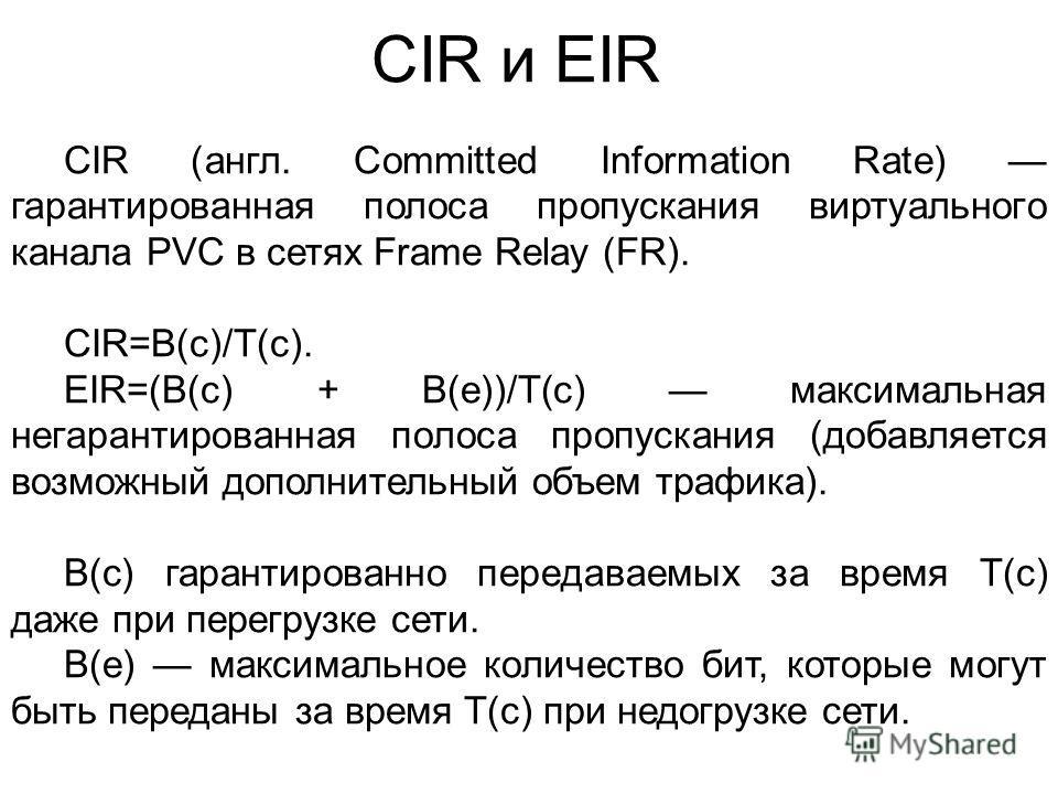 CIR и EIR CIR (англ. Committed Information Rate) гарантированная полоса пропускания виртуального канала PVC в сетях Frame Relay (FR). CIR=B(c)/T(c). EIR=(B(c) + B(e))/T(c) максимальная негарантированная полоса пропускания (добавляется возможный допол