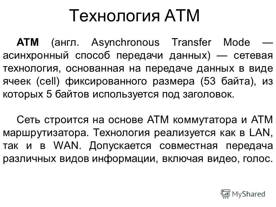 Технология ATM ATM (англ. Asynchronous Transfer Mode асинхронный способ передачи данных) сетевая технология, основанная на передаче данных в виде ячеек (cell) фиксированного размера (53 байта), из которых 5 байтов используется под заголовок. Сеть стр