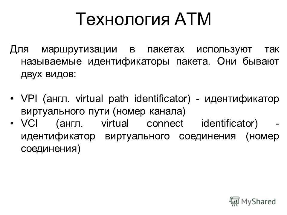 Технология ATM Для маршрутизации в пакетах используют так называемые идентификаторы пакета. Они бывают двух видов: VPI (англ. virtual path identificator) - идентификатор виртуального пути (номер канала) VCI (англ. virtual connect identificator) - иде