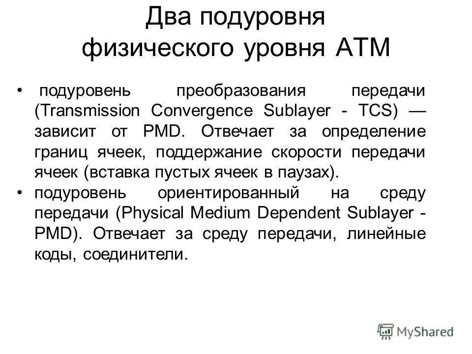 Два подуровня физического уровня ATM подуровень преобразования передачи (Transmission Convergence Sublayer - TCS) зависит от PMD. Отвечает за определение границ ячеек, поддержание скорости передачи ячеек (вставка пустых ячеек в паузах). подуровень ор