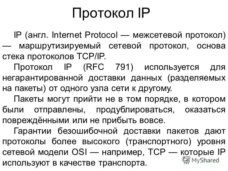 Протокол IP IP (англ. Internet Protocol межсетевой протокол) маршрутизируемый сетевой протокол, основа стека протоколов TCP/IP. Протокол IP (RFC 791) используется для негарантированной доставки данных (разделяемых на пакеты) от одного узла сети к дру