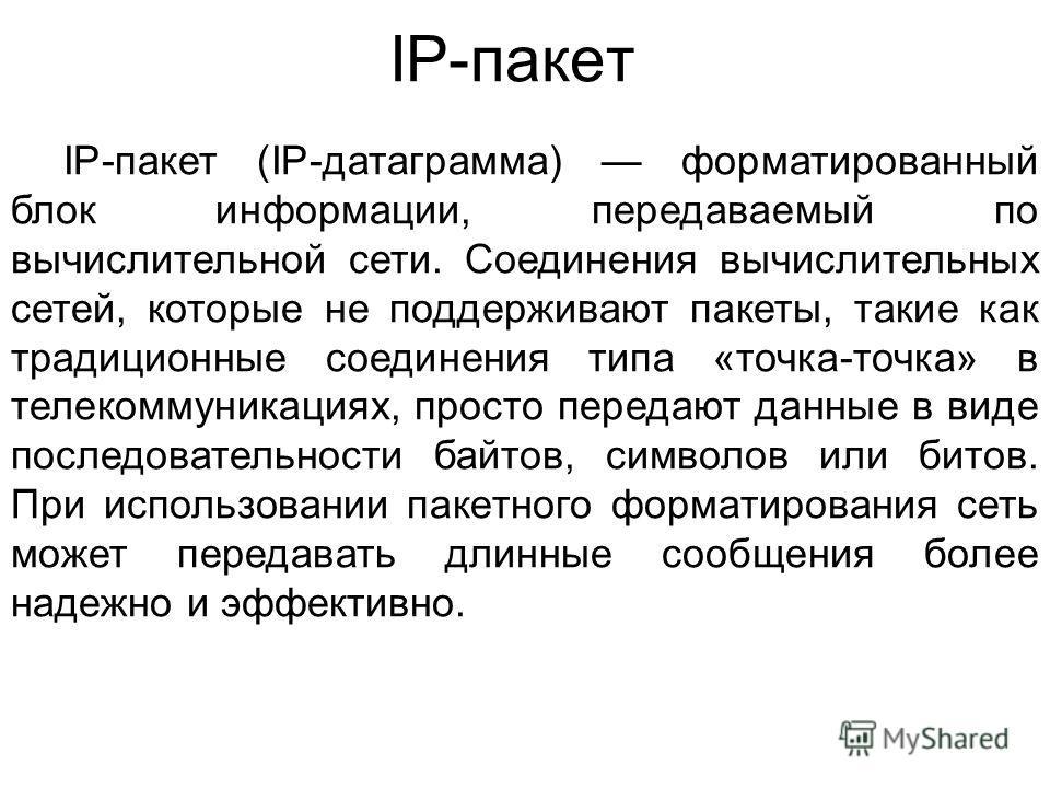 IP-пакет IP-пакет (IP-датаграмма) форматированный блок информации, передаваемый по вычислительной сети. Соединения вычислительных сетей, которые не поддерживают пакеты, такие как традиционные соединения типа «точка-точка» в телекоммуникациях, просто