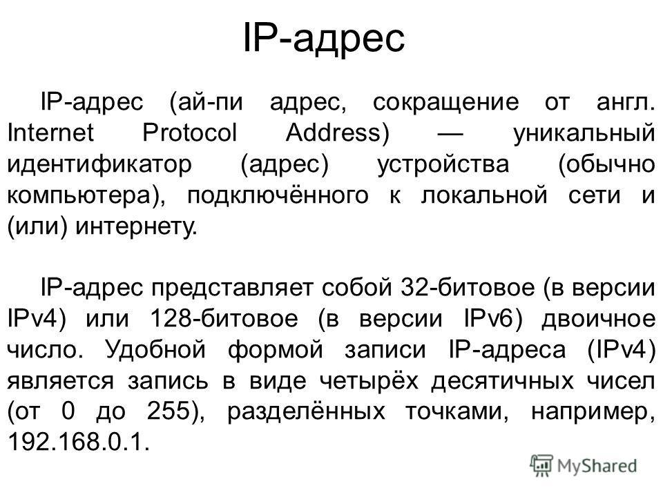 IP-адрес IP-адрес (ай-пи адрес, сокращение от англ. Internet Protocol Address) уникальный идентификатор (адрес) устройства (обычно компьютера), подключённого к локальной сети и (или) интернету. IP-адрес представляет собой 32-битовое (в версии IPv4) и