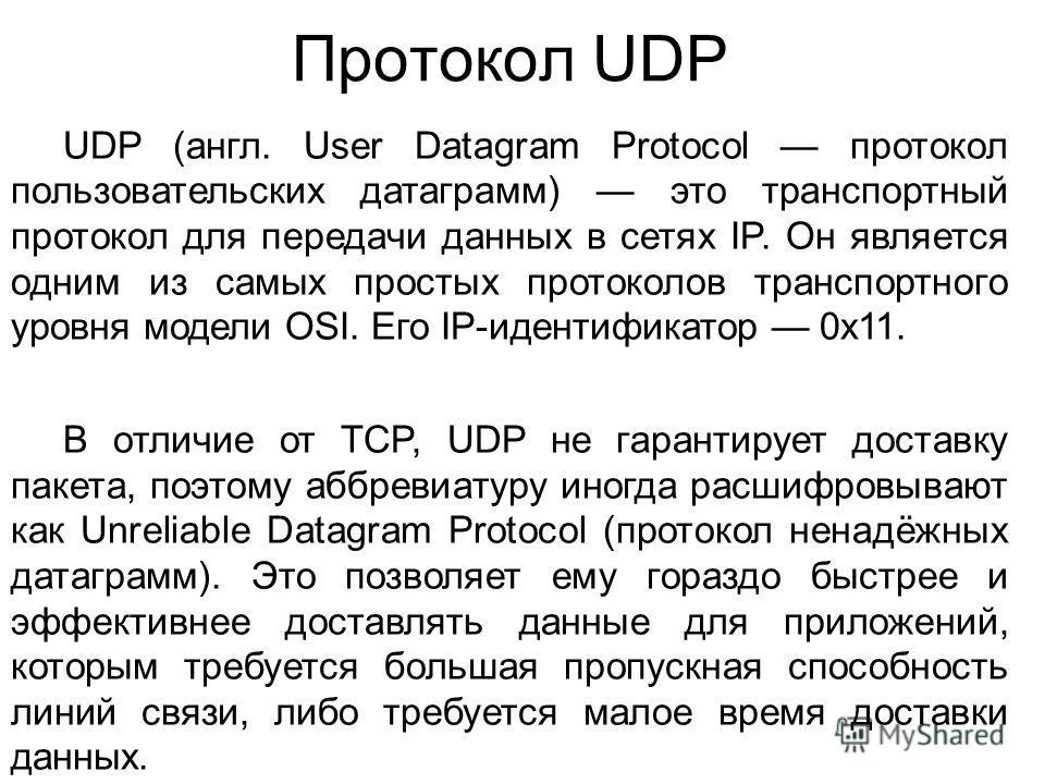 Протокол UDP UDP (англ. User Datagram Protocol протокол пользовательских датаграмм) это транспортный протокол для передачи данных в сетях IP. Он является одним из самых простых протоколов транспортного уровня модели OSI. Его IP-идентификатор 0x11. В