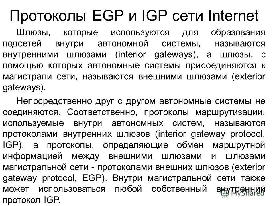 Протоколы EGP и IGP сети Internet Шлюзы, которые используются для образования подсетей внутри автономной системы, называются внутренними шлюзами (interior gateways), а шлюзы, с помощью которых автономные системы присоединяются к магистрали сети, назы