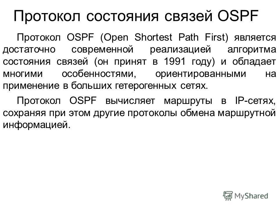 Протокол состояния связей OSPF Протокол OSPF (Open Shortest Path First) является достаточно современной реализацией алгоритма состояния связей (он принят в 1991 году) и обладает многими особенностями, ориентированными на применение в больших гетероге