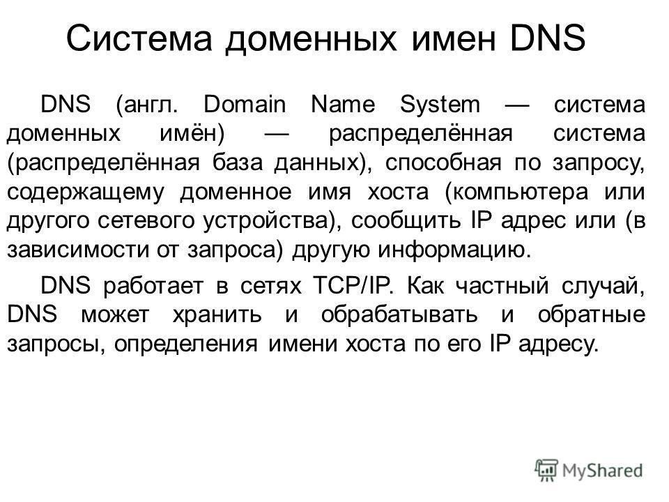 Система доменных имен DNS DNS (англ. Domain Name System система доменных имён) распределённая система (распределённая база данных), способная по запросу, содержащему доменное имя хоста (компьютера или другого сетевого устройства), сообщить IP адрес и