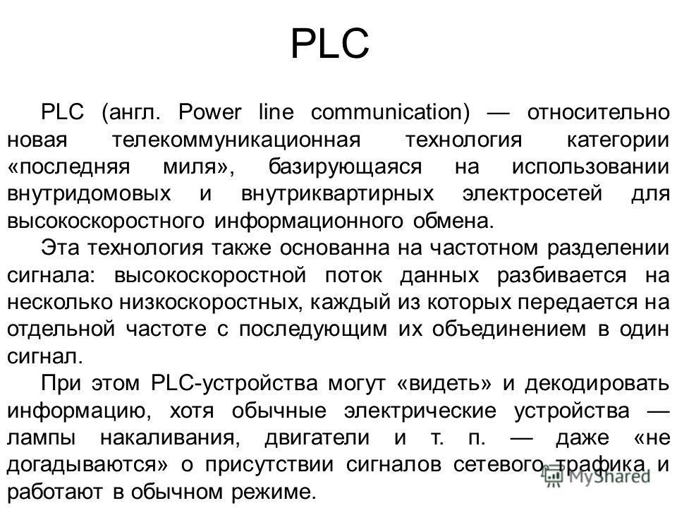 PLC PLC (англ. Power line communication) относительно новая телекоммуникационная технология категории «последняя миля», базирующаяся на использовании внутридомовых и внутриквартирных электросетей для высокоскоростного информационного обмена. Эта техн