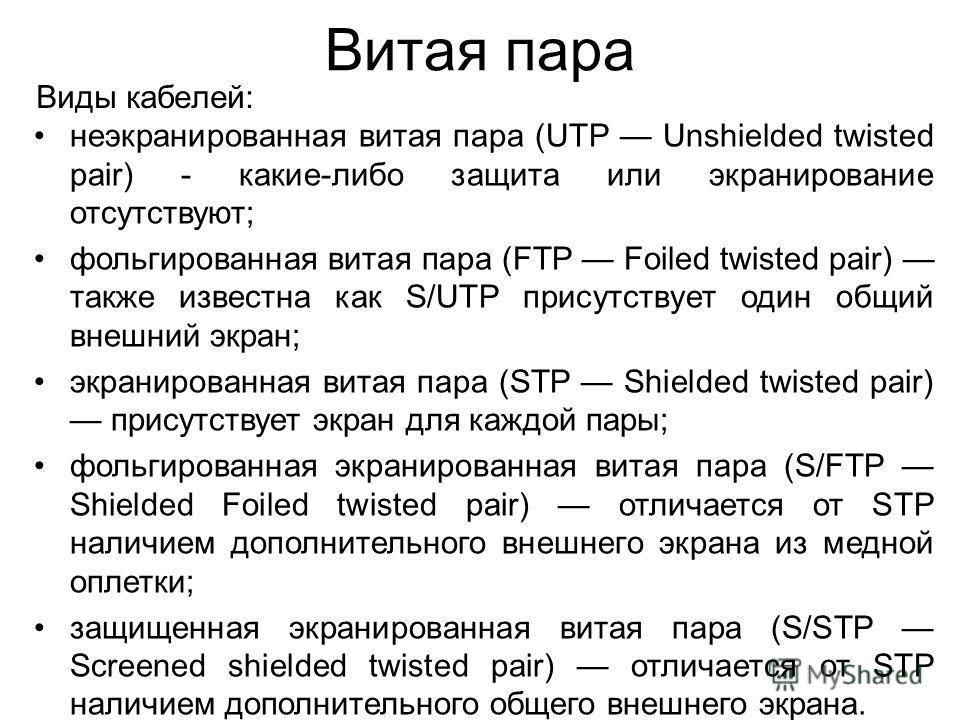 Витая пара Виды кабелей: неэкранированная витая пара (UTP Unshielded twisted pair) - какие-либо защита или экранирование отсутствуют; фольгированная витая пара (FTP Foiled twisted pair) также известна как S/UTP присутствует один общий внешний экран;