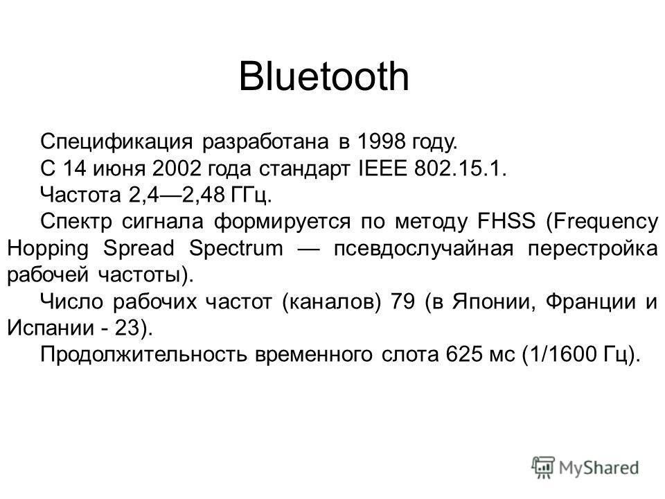 Bluetooth Спецификация разработана в 1998 году. С 14 июня 2002 года стандарт IEEE 802.15.1. Частота 2,42,48 ГГц. Спектр сигнала формируется по методу FHSS (Frequency Hopping Spread Spectrum псевдослучайная перестройка рабочей частоты). Число рабочих