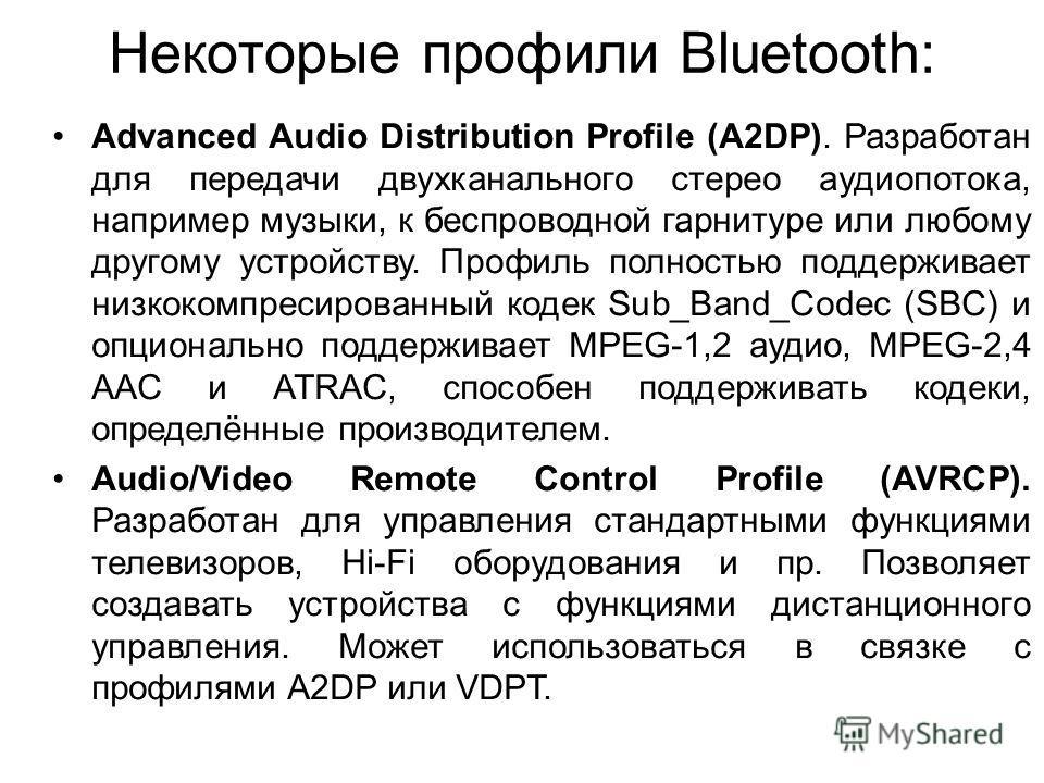 Некоторые профили Bluetooth: Advanced Audio Distribution Profile (A2DP). Разработан для передачи двухканального стерео аудиопотока, например музыки, к беспроводной гарнитуре или любому другому устройству. Профиль полностью поддерживает низкокомпресир