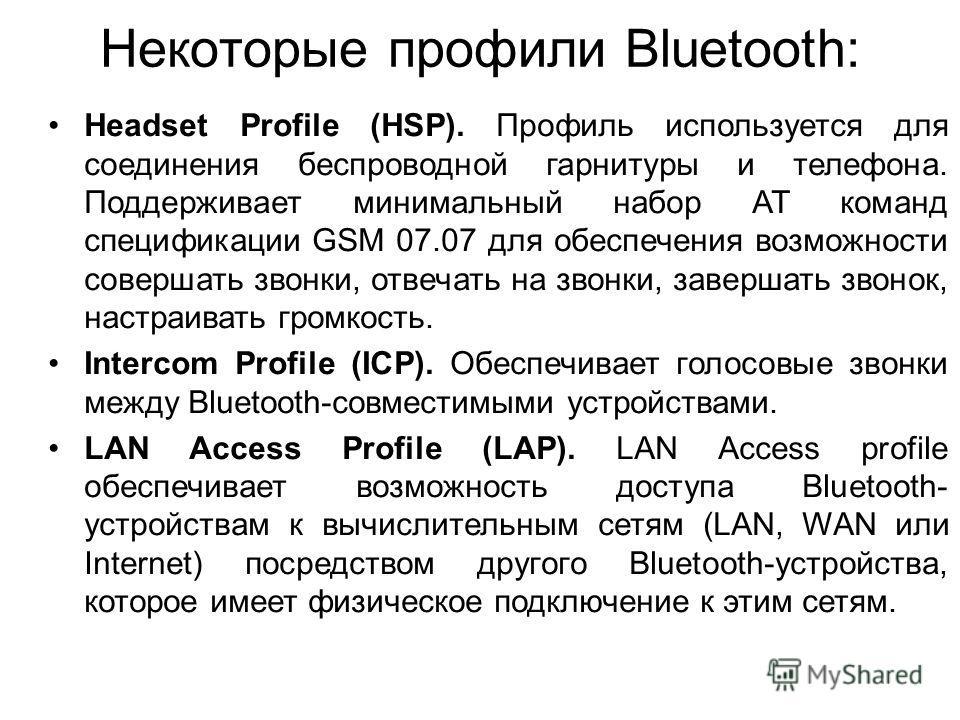 Некоторые профили Bluetooth: Headset Profile (HSP). Профиль используется для соединения беспроводной гарнитуры и телефона. Поддерживает минимальный набор AT команд спецификации GSM 07.07 для обеспечения возможности совершать звонки, отвечать на звонк