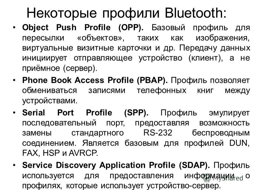 Некоторые профили Bluetooth: Object Push Profile (OPP). Базовый профиль для пересылки «объектов», таких как изображения, виртуальные визитные карточки и др. Передачу данных инициирует отправляющее устройство (клиент), а не приёмное (сервер). Phone Bo