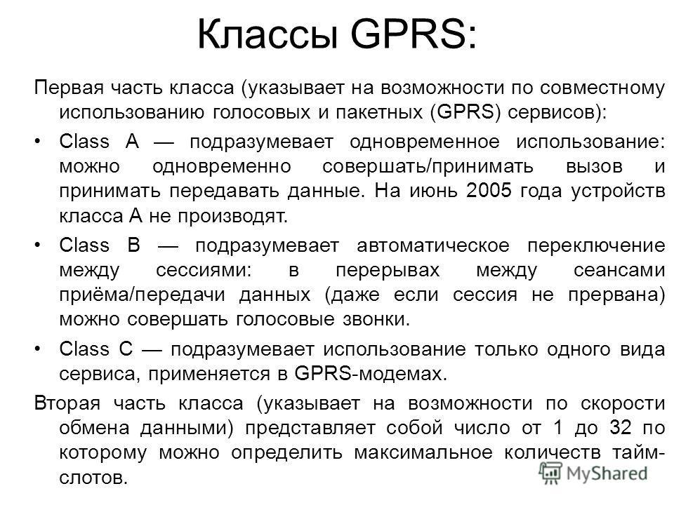 Классы GPRS: Первая часть класса (указывает на возможности по совместному использованию голосовых и пакетных (GPRS) сервисов): Class A подразумевает одновременное использование: можно одновременно совершать/принимать вызов и принимать передавать данн