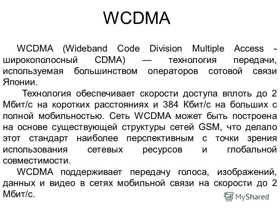 WCDMA WCDMA (Wideband Code Division Multiple Access - широкополосный CDMA) технология передачи, используемая большинством операторов сотовой связи Японии. Технология обеспечивает скорости доступа вплоть до 2 Мбит/с на коротких расстояниях и 384 Кбит/