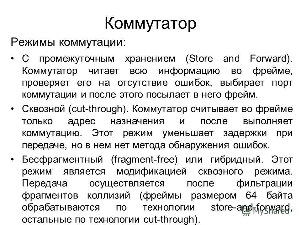 Коммутатор Режимы коммутации: С промежуточным хранением (Store and Forward). Коммутатор читает всю информацию во фрейме, проверяет его на отсутствие ошибок, выбирает порт коммутации и после этого посылает в него фрейм. Сквозной (cut-through). Коммута
