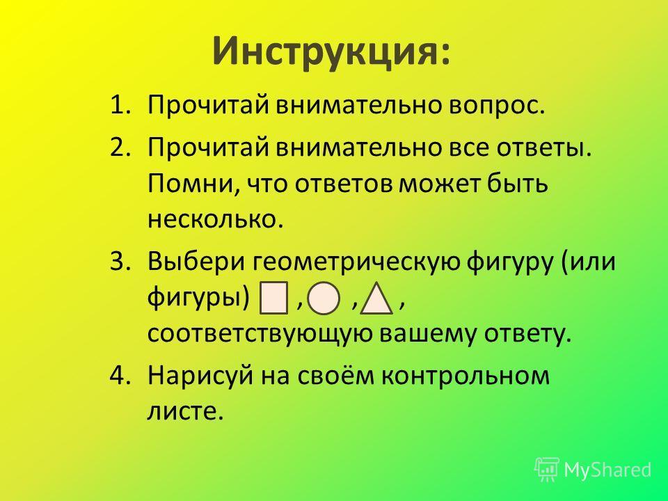 Инструкция: 1.Прочитай внимательно вопрос. 2.Прочитай внимательно все ответы. Помни, что ответов может быть несколько. 3.Выбери геометрическую фигуру (или фигуры),,, соответствующую вашему ответу. 4.Нарисуй на своём контрольном листе.