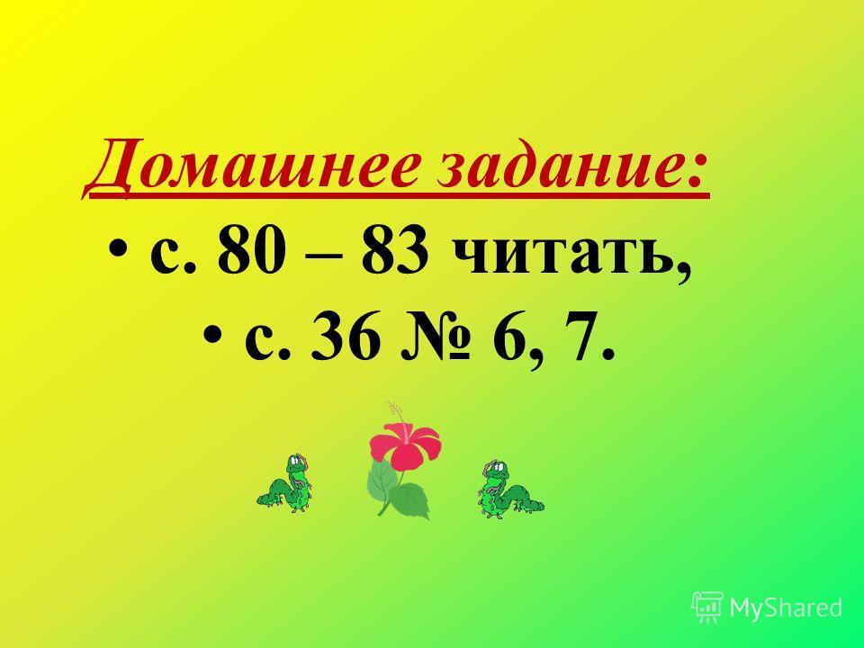 Домашнее задание: с. 80 – 83 читать, с. 36 6, 7.