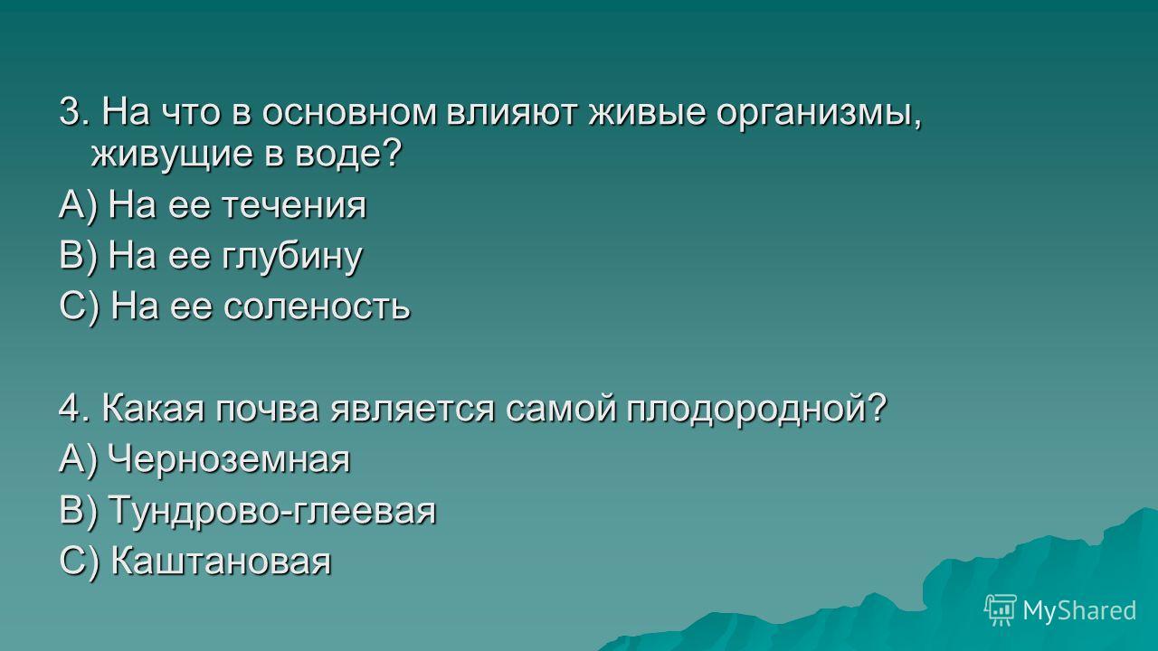 3. На что в основном влияют живые организмы, живущие в воде? A) На ее течения B) На ее глубину C) На ее соленость 4. Какая почва является самой плодородной? A) Черноземная B) Тундрово-глеевая C) Каштановая