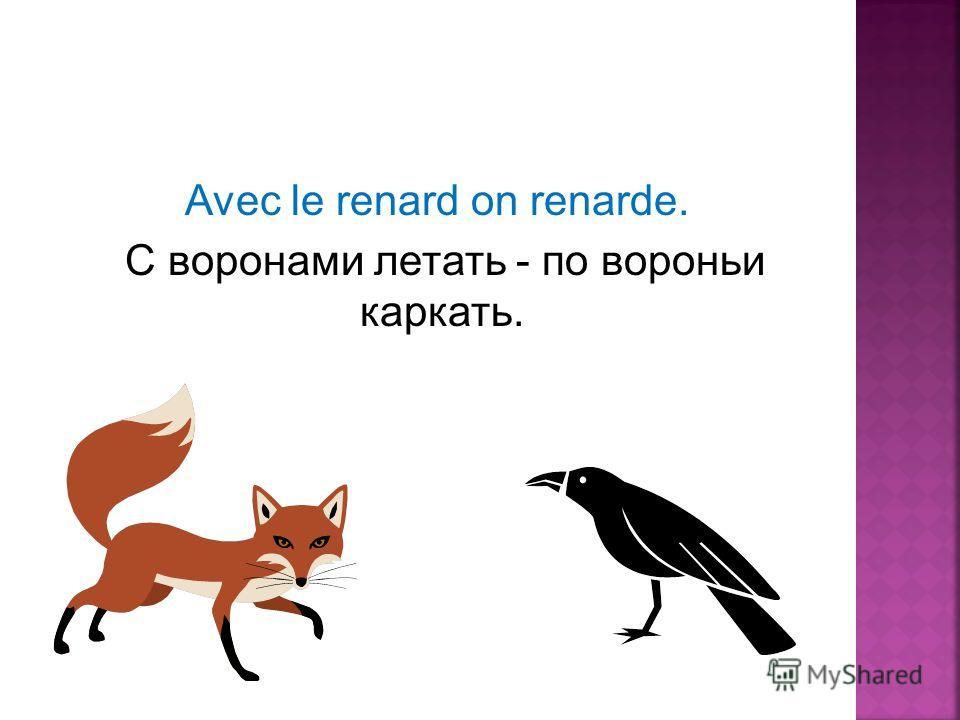 Avec le renard on renarde. C воронами летать - по вороньи каркать.