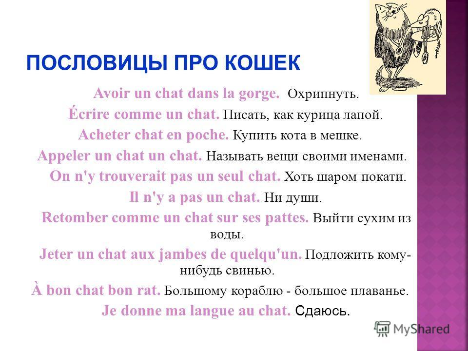 Avoir un chat dans la gorge. Охрипнуть. Écrire comme un chat. Писать, как курица лапой. Acheter chat en poche. Купить кота в мешке. Appeler un chat un chat. Называть вещи своими именами. On n'y trouverait pas un seul chat. Хоть шаром покати. Il n'y a