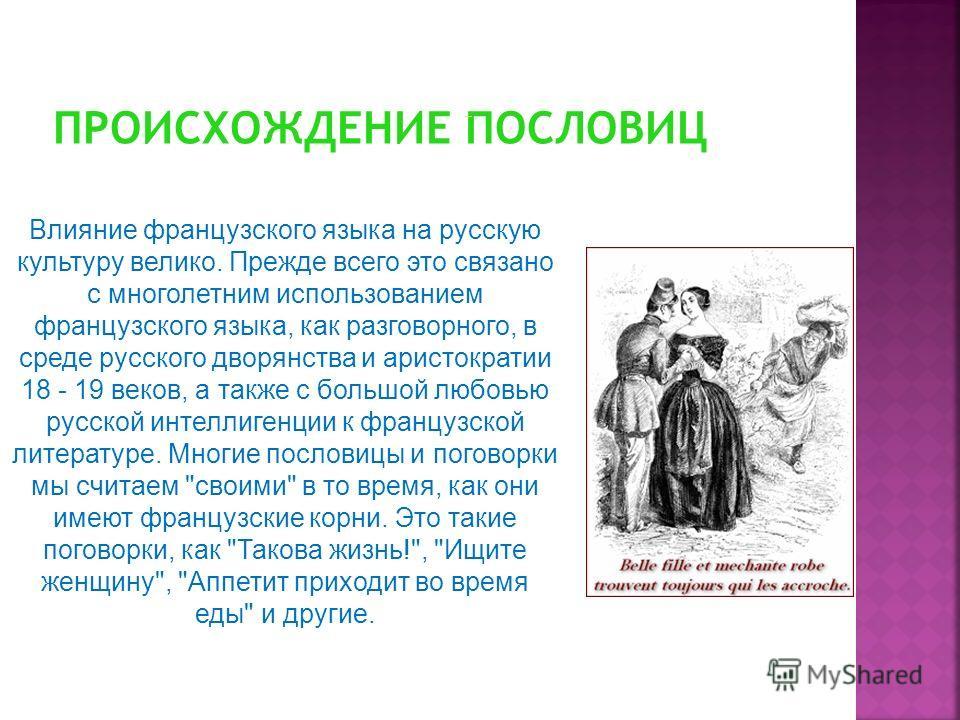 Влияние французского языка на русскую культуру велико. Прежде всего это связано с многолетним использованием французского языка, как разговорного, в среде русского дворянства и аристократии 18 - 19 веков, а также с большой любовью русской интеллигенц